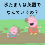 【英語でなんていうの?Q&A】水たまりを英語で言うと?- Peppa pig  –