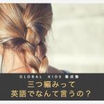 【英語でなんていうの?Q&A】三つ編みは英語で何ていうの?